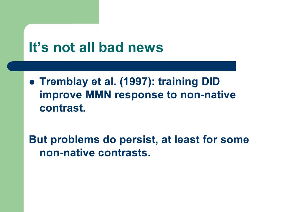 It's not all bad news Tremblay et al. (1997): training DID improve MMN response to non-native contrast.