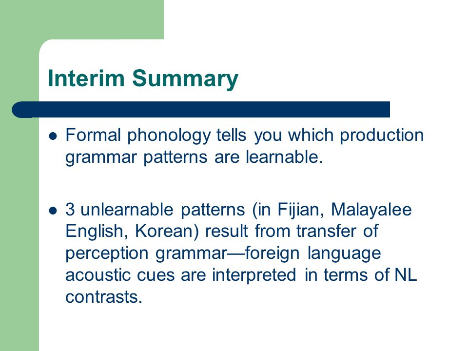 Interim Summary Formal phonology tells you which production grammar patterns are learnable.