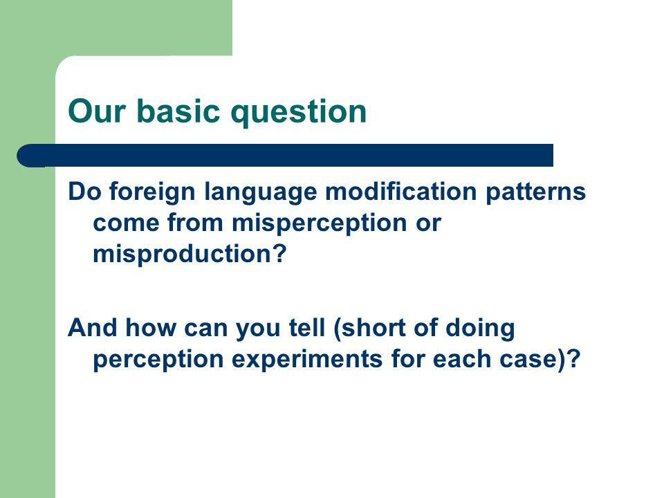 Our basic question Do foreign language modification patterns come from misperception or misproduction