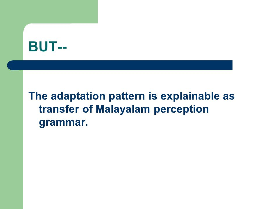 BUT-- The adaptation pattern is explainable as transfer of Malayalam perception grammar.