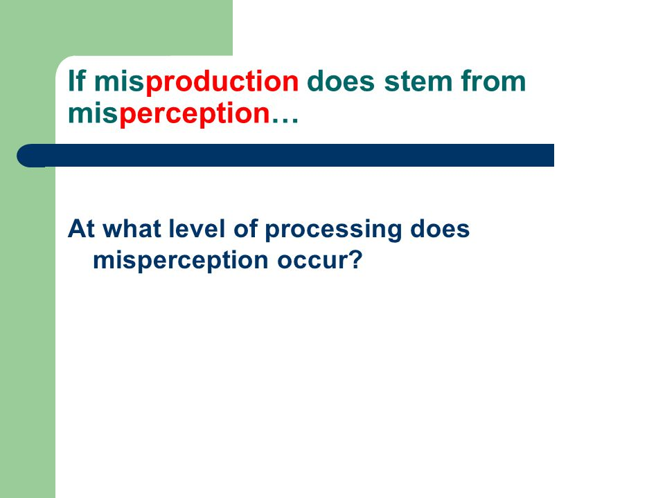 If misproduction does stem from misperception…
