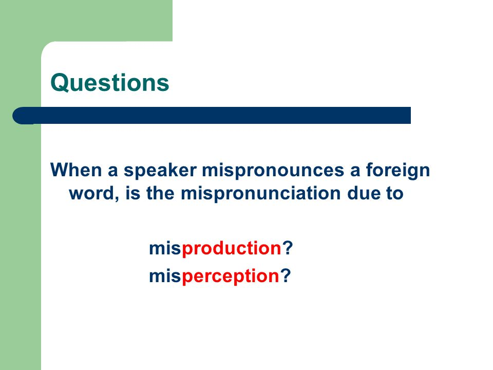 Questions When a speaker mispronounces a foreign word, is the mispronunciation due to. misproduction