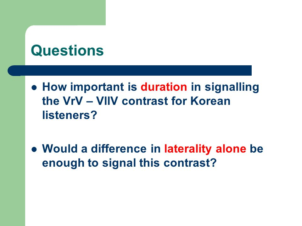 Questions How important is duration in signalling the VrV – VllV contrast for Korean listeners