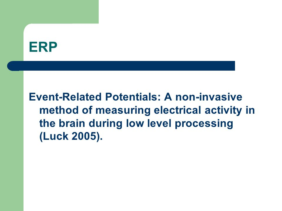 ERP Event-Related Potentials: A non-invasive method of measuring electrical activity in the brain during low level processing (Luck 2005).