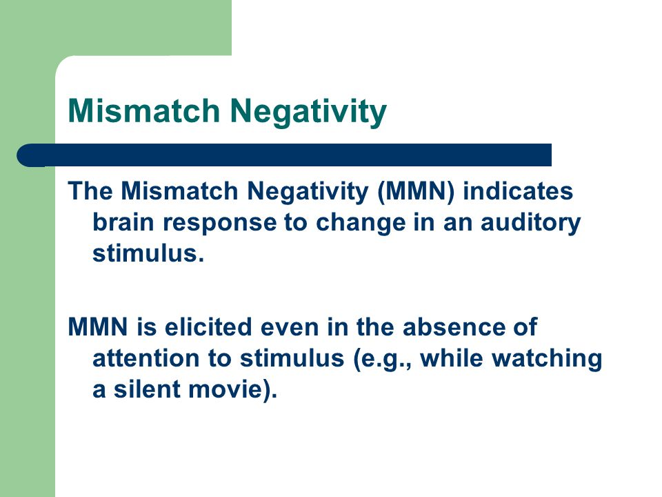 Mismatch Negativity The Mismatch Negativity (MMN) indicates brain response to change in an auditory stimulus.