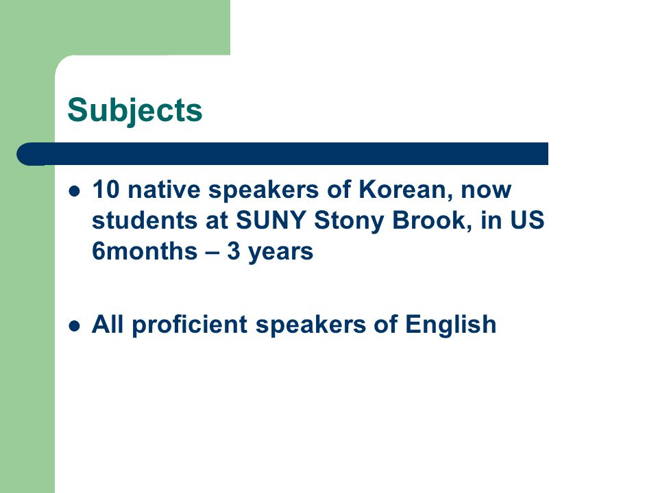 Subjects 10 native speakers of Korean, now students at SUNY Stony Brook, in US 6months – 3 years.