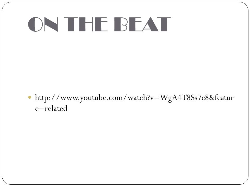 ON THE BEAT http://www.youtube.com/watch v=WgA4T8Ss7c8&featur e=related