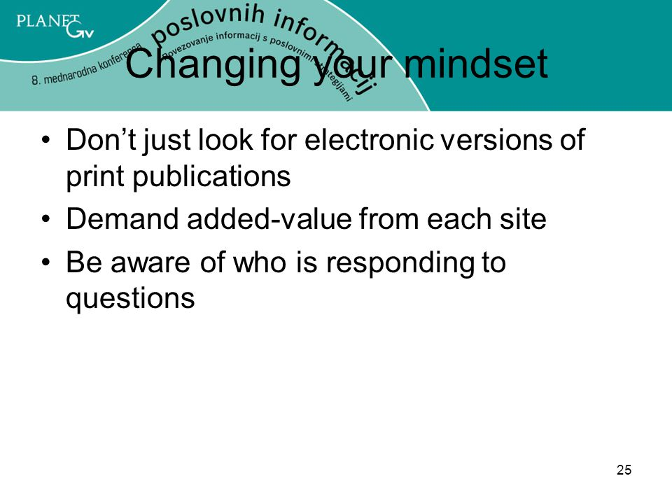 Changing your mindset Don't just look for electronic versions of print publications. Demand added-value from each site.