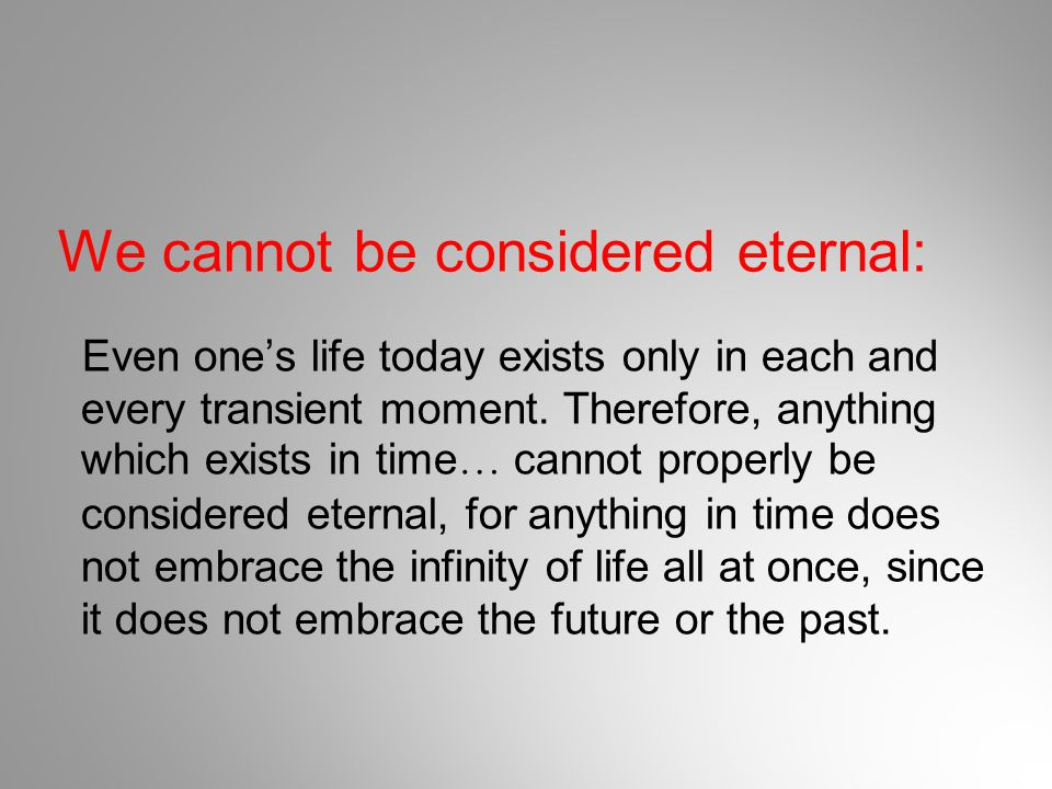 We cannot be considered eternal: