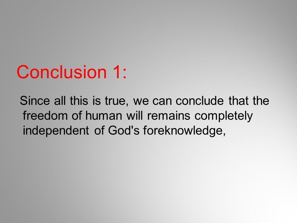 Conclusion 1: Since all this is true, we can conclude that the freedom of human will remains completely independent of God s foreknowledge,