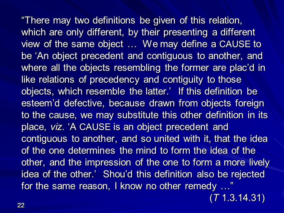 There may two definitions be given of this relation, which are only different, by their presenting a different view of the same object … We may define a CAUSE to be 'An object precedent and contiguous to another, and where all the objects resembling the former are plac'd in like relations of precedency and contiguity to those objects, which resemble the latter.' If this definition be esteem'd defective, because drawn from objects foreign to the cause, we may substitute this other definition in its place, viz. 'A CAUSE is an object precedent and contiguous to another, and so united with it, that the idea of the one determines the mind to form the idea of the other, and the impression of the one to form a more lively idea of the other.' Shou'd this definition also be rejected for the same reason, I know no other remedy … (T 1.3.14.31)