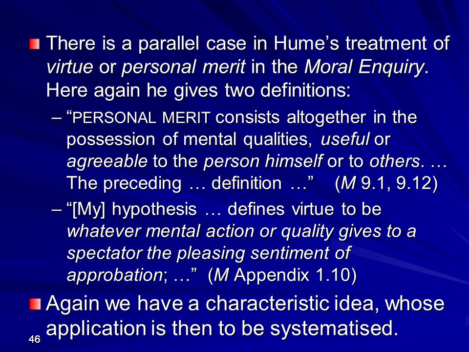 There is a parallel case in Hume's treatment of virtue or personal merit in the Moral Enquiry. Here again he gives two definitions: