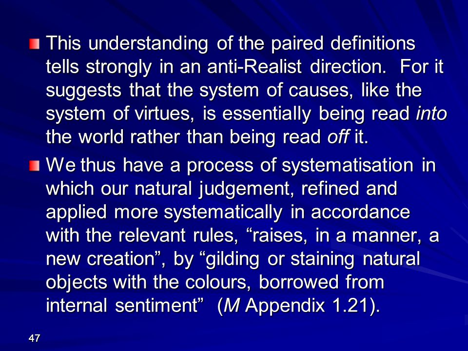 This understanding of the paired definitions tells strongly in an anti-Realist direction. For it suggests that the system of causes, like the system of virtues, is essentially being read into the world rather than being read off it.