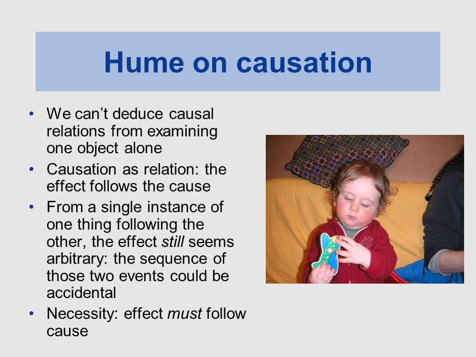 Hume on causation We can't deduce causal relations from examining one object alone. Causation as relation: the effect follows the cause.
