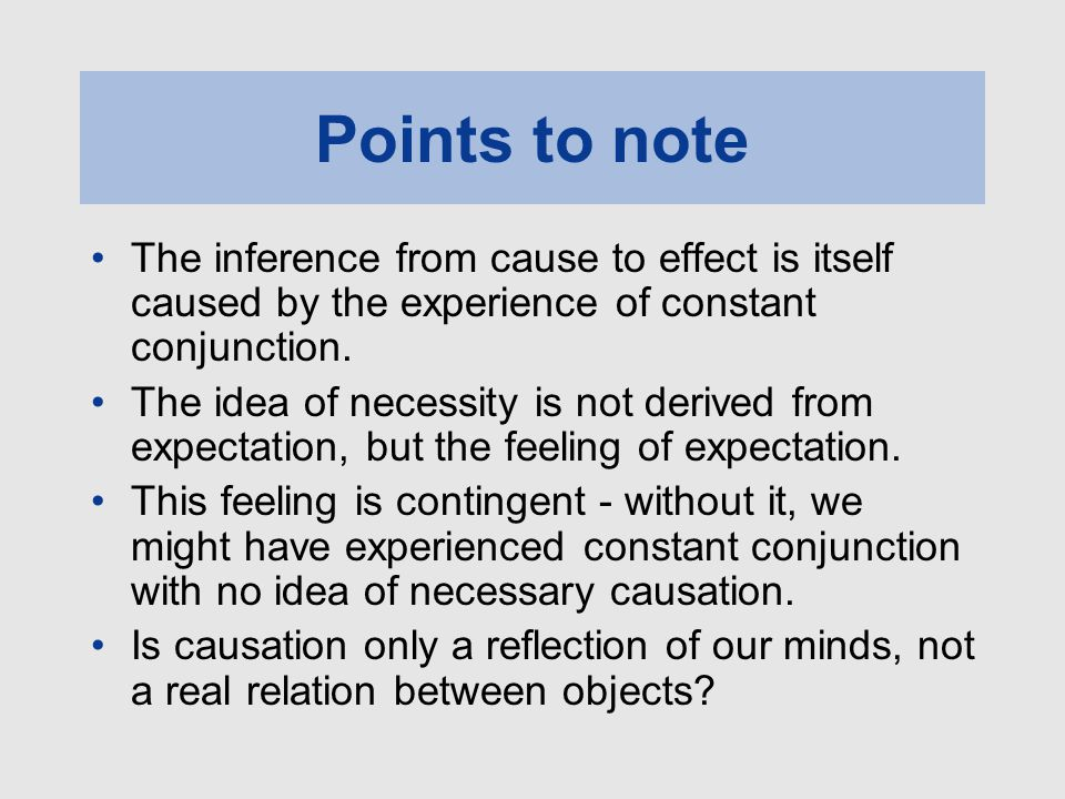 Points to note The inference from cause to effect is itself caused by the experience of constant conjunction.