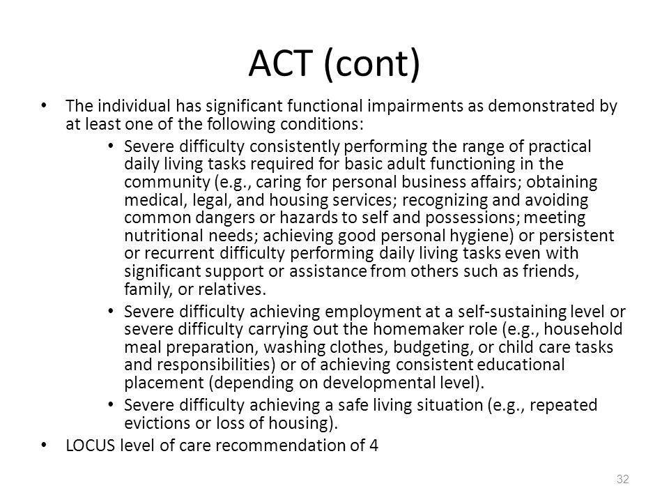 ACT (cont) The individual has significant functional impairments as demonstrated by at least one of the following conditions: