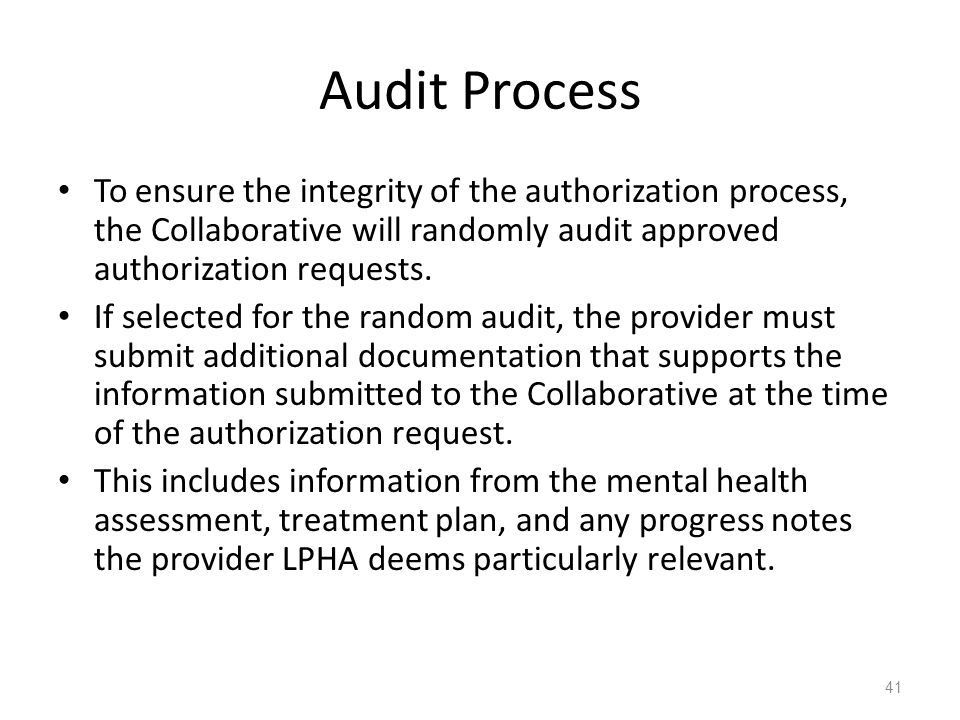 Audit Process To ensure the integrity of the authorization process, the Collaborative will randomly audit approved authorization requests.