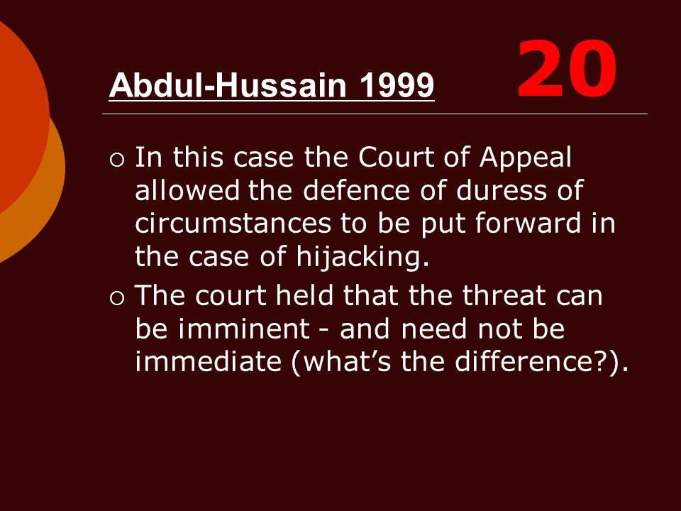 20 Abdul-Hussain 1999. In this case the Court of Appeal allowed the defence of duress of circumstances to be put forward in the case of hijacking.