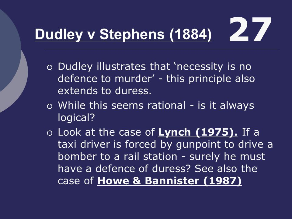 Dudley v Stephens (1884) 27. Dudley illustrates that 'necessity is no defence to murder' - this principle also extends to duress.