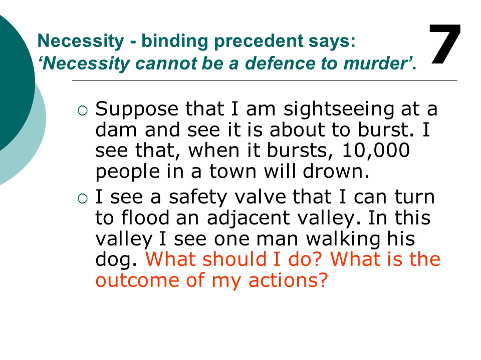 7 Necessity - binding precedent says: 'Necessity cannot be a defence to murder'.