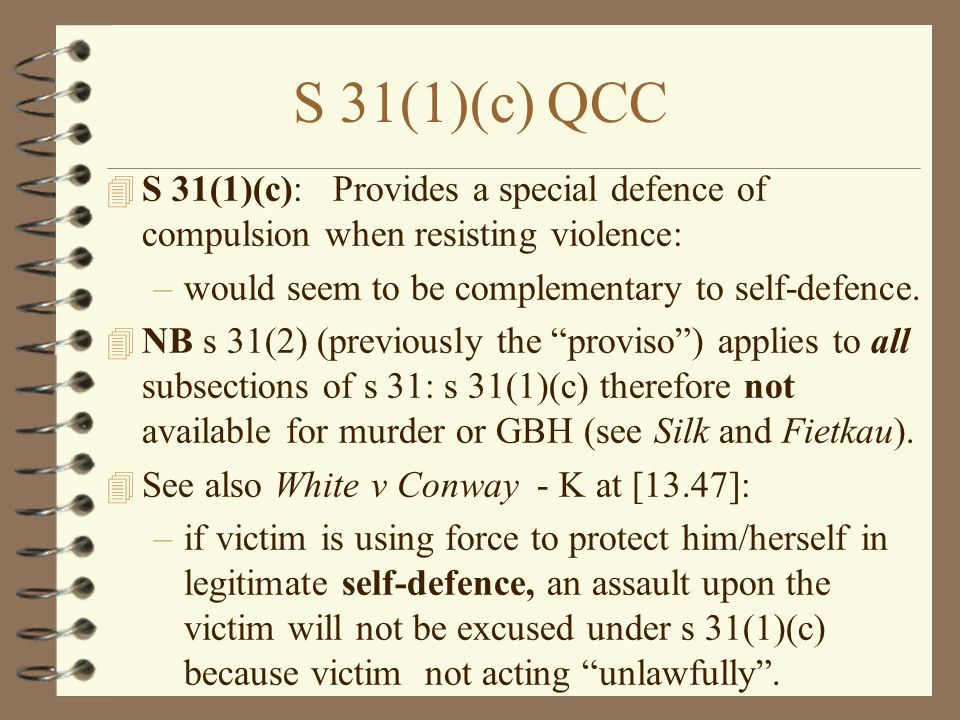 S 31(1)(c) QCC S 31(1)(c): Provides a special defence of compulsion when resisting violence: would seem to be complementary to self-defence.