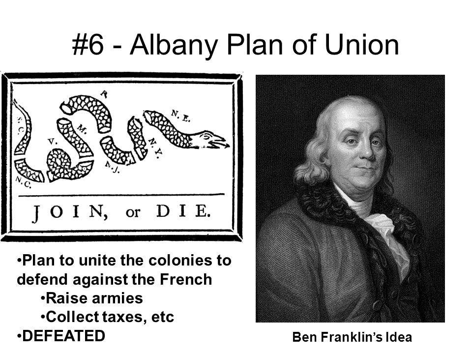 #6 - Albany Plan of Union Plan to unite the colonies to defend against the French. Raise armies. Collect taxes, etc.