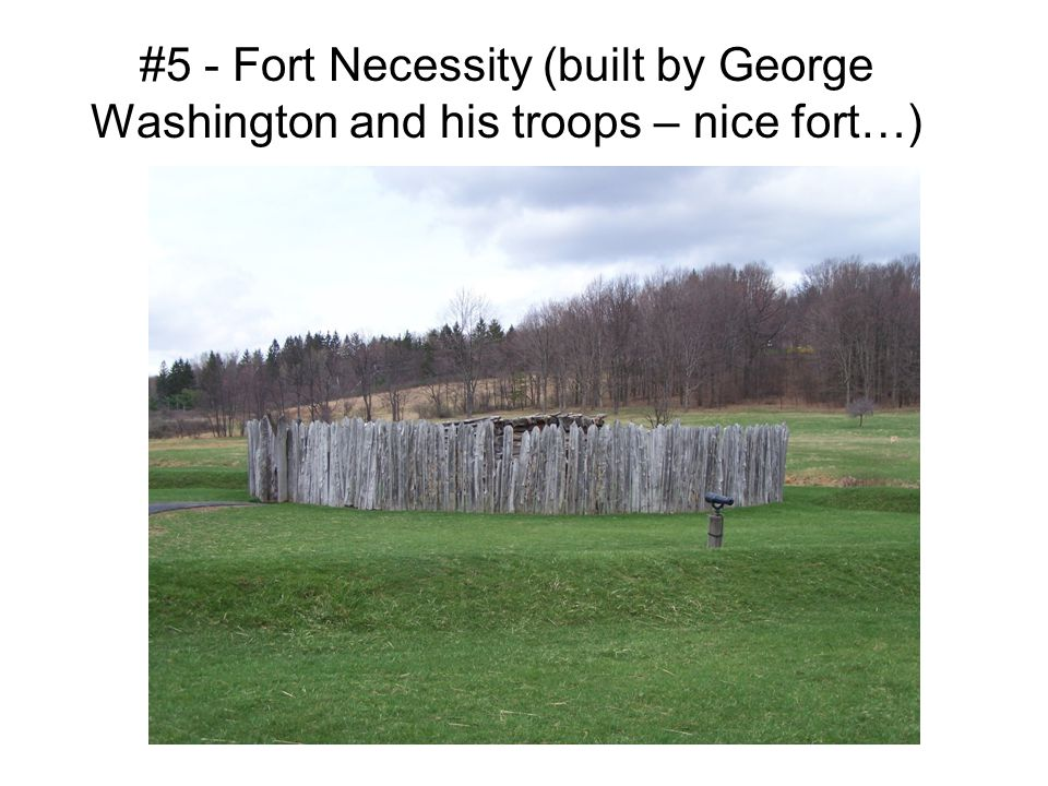 #5 - Fort Necessity (built by George Washington and his troops – nice fort…)