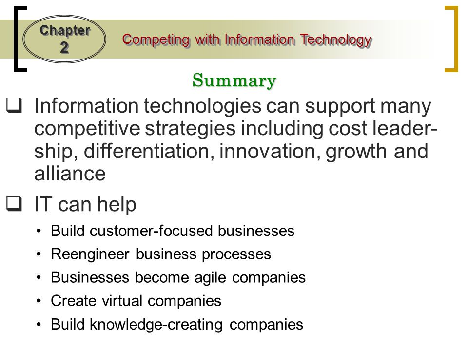 Summary Information technologies can support many competitive strategies including cost leader-ship, differentiation, innovation, growth and alliance.