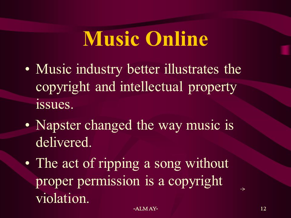 Music Online Music industry better illustrates the copyright and intellectual property issues. Napster changed the way music is delivered.