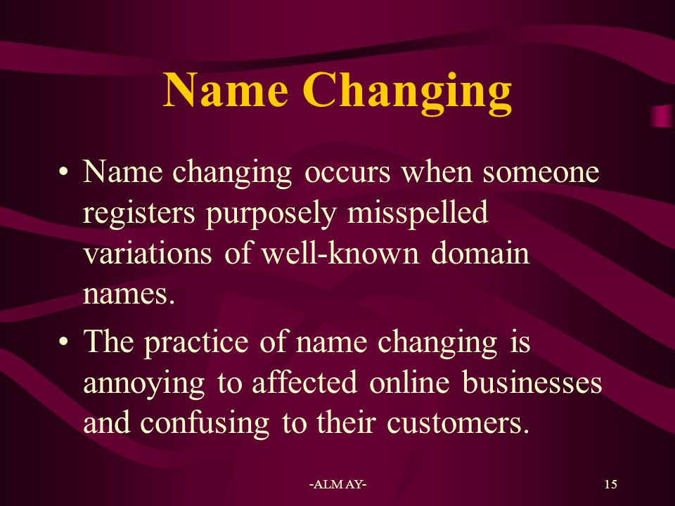 Name Changing Name changing occurs when someone registers purposely misspelled variations of well-known domain names.