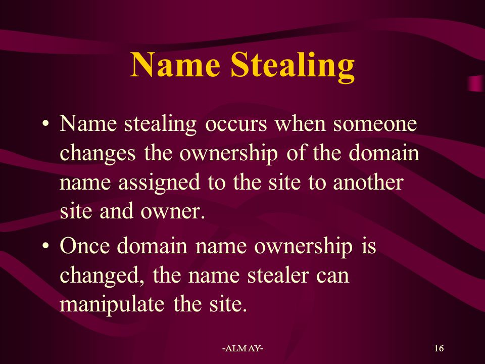 Name Stealing Name stealing occurs when someone changes the ownership of the domain name assigned to the site to another site and owner.