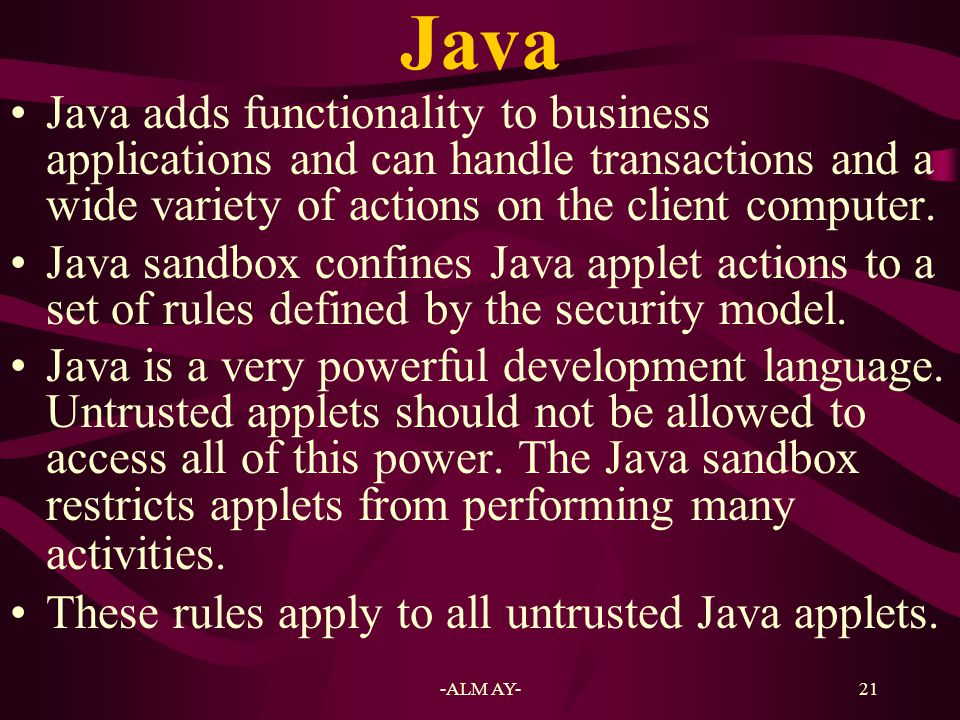 Java Java adds functionality to business applications and can handle transactions and a wide variety of actions on the client computer.