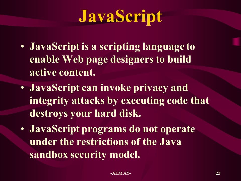JavaScript JavaScript is a scripting language to enable Web page designers to build active content.