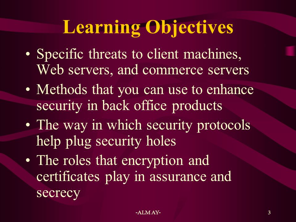 Learning Objectives Specific threats to client machines, Web servers, and commerce servers.