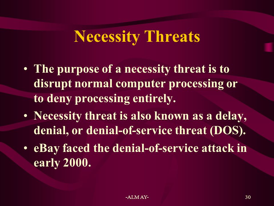 Necessity Threats The purpose of a necessity threat is to disrupt normal computer processing or to deny processing entirely.