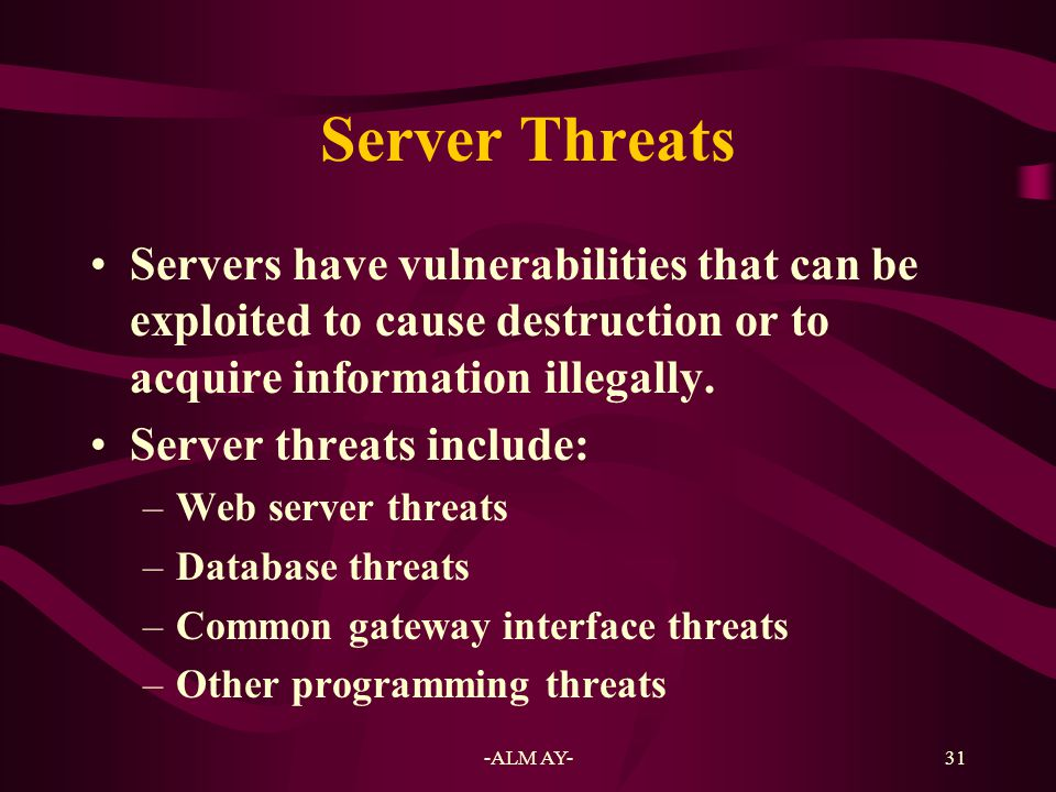 Server Threats Servers have vulnerabilities that can be exploited to cause destruction or to acquire information illegally.