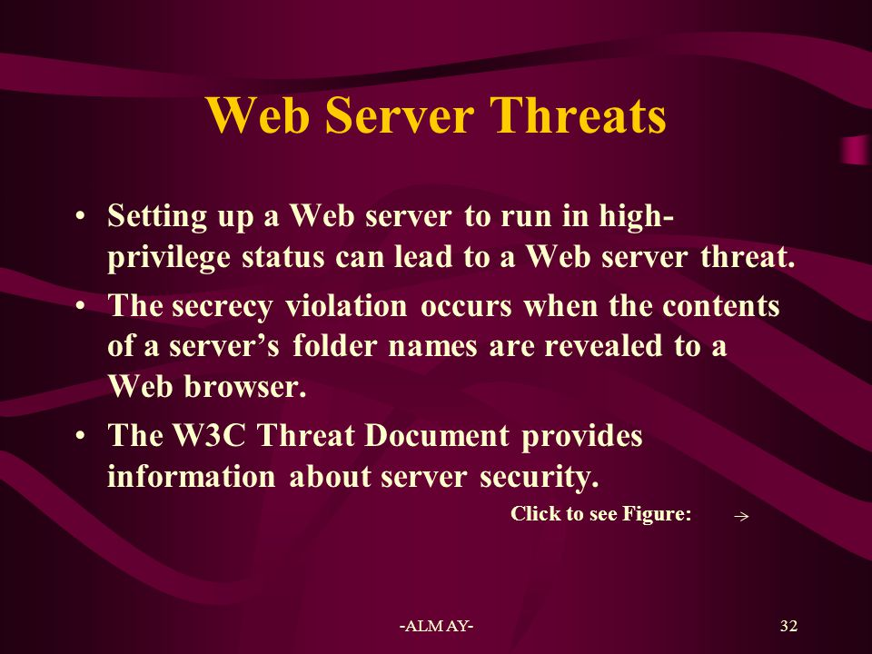 Web Server Threats Setting up a Web server to run in high-privilege status can lead to a Web server threat.