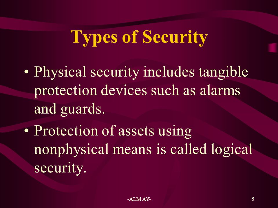 Types of Security Physical security includes tangible protection devices such as alarms and guards.