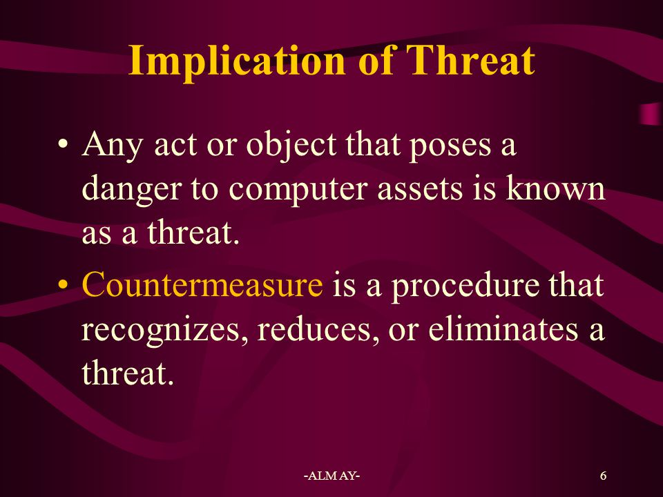 Implication of Threat Any act or object that poses a danger to computer assets is known as a threat.