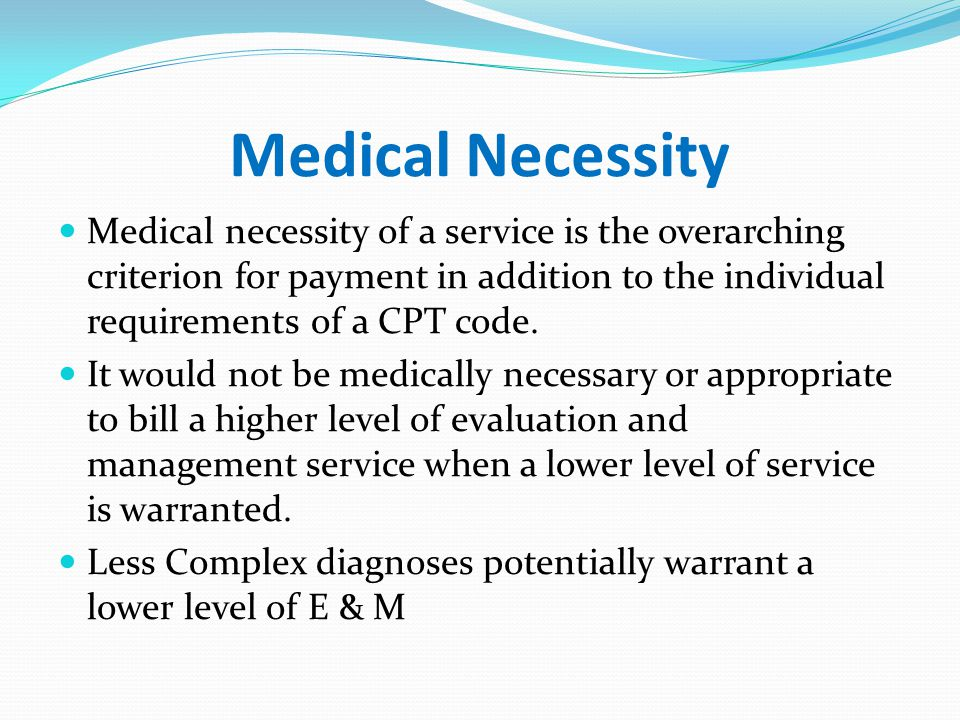 Medical Necessity Medical necessity of a service is the overarching criterion for payment in addition to the individual requirements of a CPT code.