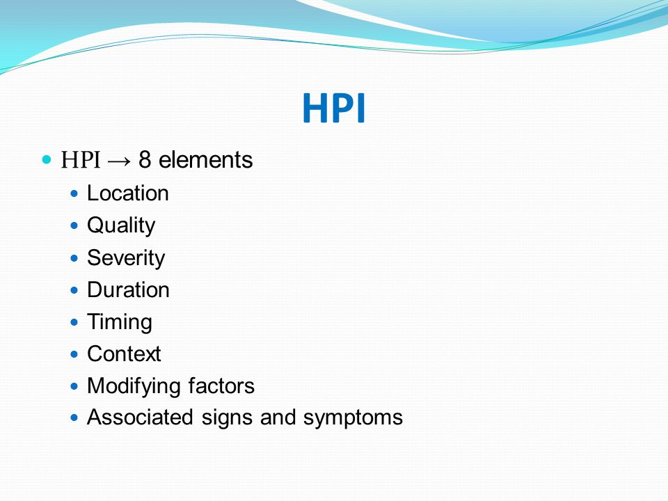 HPI HPI → 8 elements Location Quality Severity Duration Timing Context
