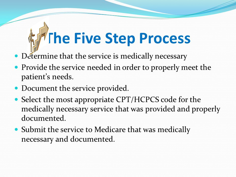 The Five Step Process Determine that the service is medically necessary. Provide the service needed in order to properly meet the patient's needs.