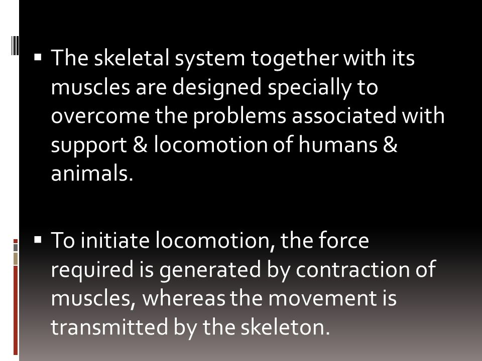 The skeletal system together with its muscles are designed specially to overcome the problems associated with support & locomotion of humans & animals.