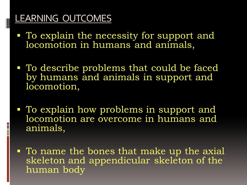 LEARNING OUTCOMES To explain the necessity for support and locomotion in humans and animals,