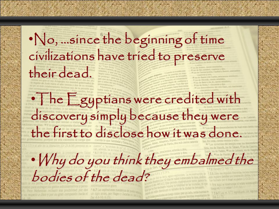 No, …since the beginning of time civilizations have tried to preserve their dead.