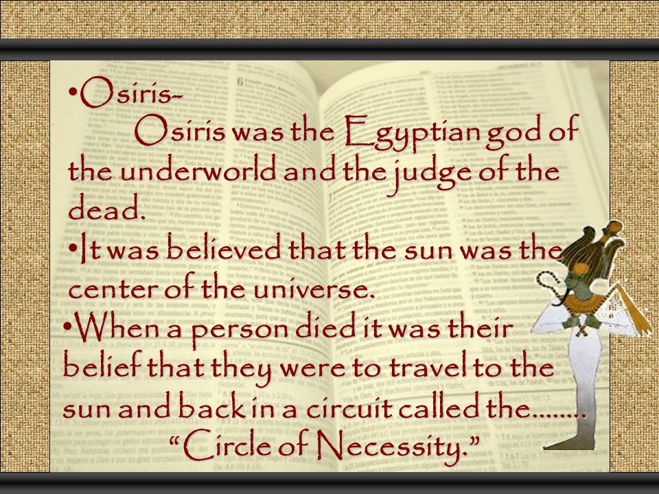 Osiris- Osiris was the Egyptian god of the underworld and the judge of the dead. It was believed that the sun was the center of the universe.