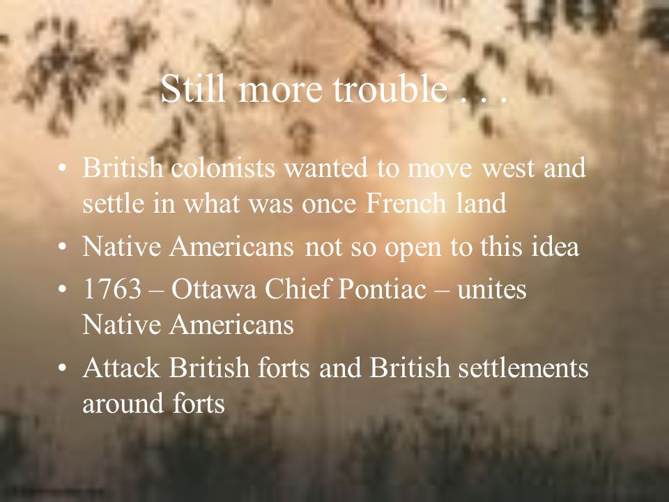 Still more trouble . . . British colonists wanted to move west and settle in what was once French land.