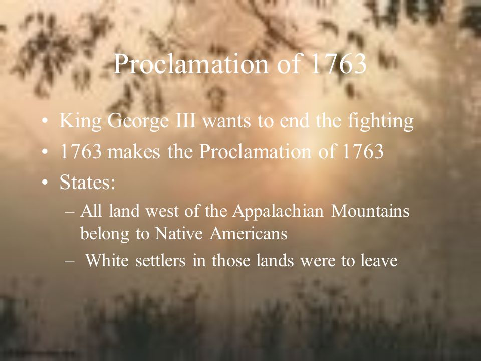 Proclamation of 1763 King George III wants to end the fighting
