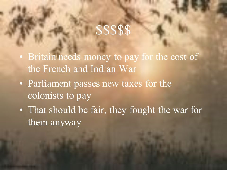 $$$$$ Britain needs money to pay for the cost of the French and Indian War. Parliament passes new taxes for the colonists to pay.