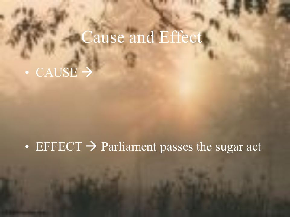 Cause and Effect CAUSE  EFFECT  Parliament passes the sugar act